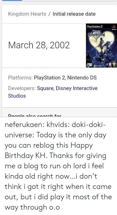 nintendo ds: Kingdom Hearts / Initial release date  PlayStation 2  March 28, 2002  Platforms: PlayStation 2, Nintendo DS  Developers: Square, Disney Interactive  Studios neferukaen:  khvids:  doki-doki-universe: Today is the only day you can reblog this Happy Birthday KH. Thanks for giving me a blog to run   oh lord i feel kinda old right now…i don't think i got it right when it came out, but i did play it most of the way through o.o