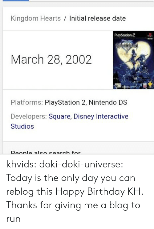 nintendo ds: Kingdom Hearts / Initial release date  PlayStation 2  March 28, 2002  Platforms: PlayStation 2, Nintendo DS  Developers: Square, Disney Interactive  Studios khvids: doki-doki-universe: Today is the only day you can reblog this Happy Birthday KH. Thanks for giving me a blog to run