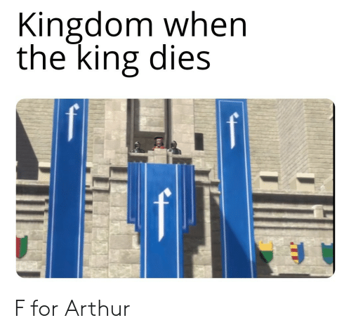 Arthur: Kingdom when  the king dies F for Arthur