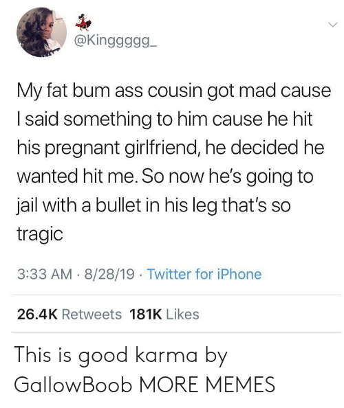 Bullet: @Kinggggg  My fat bum ass cousin got mad cause  Isaid something to him cause he hit  his pregnant girlfriend, he decided he  wanted hit me. So now he's going to  jail with a bullet in his leg that's so  tragic  3:33 AM 8/28/19 Twitter for iPhone  26.4K Retweets 181K Likes This is good karma by GallowBoob MORE MEMES