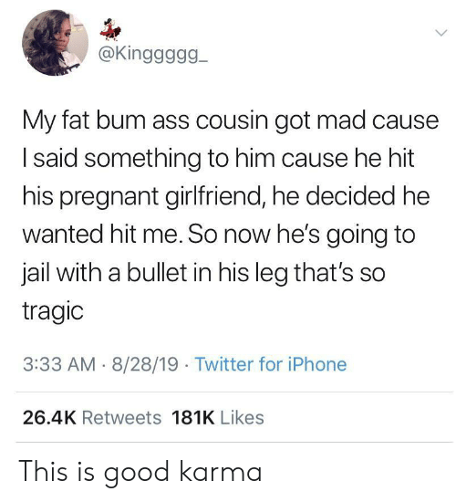 Bullet: @Kinggggg  My fat bum ass cousin got mad cause  Isaid something to him cause he hit  his pregnant girlfriend, he decided he  wanted hit me. So now he's going to  jail with a bullet in his leg that's so  tragic  3:33 AM 8/28/19 Twitter for iPhone  26.4K Retweets 181K Likes This is good karma