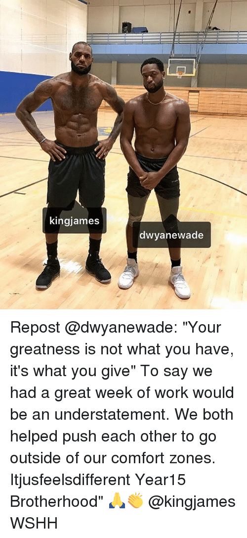 "Memes, Wshh, and Work: kingjames  dwyanewade Repost @dwyanewade: ""Your greatness is not what you have, it's what you give"" To say we had a great week of work would be an understatement. We both helped push each other to go outside of our comfort zones. Itjusfeelsdifferent Year15 Brotherhood"" 🙏👏 @kingjames WSHH"