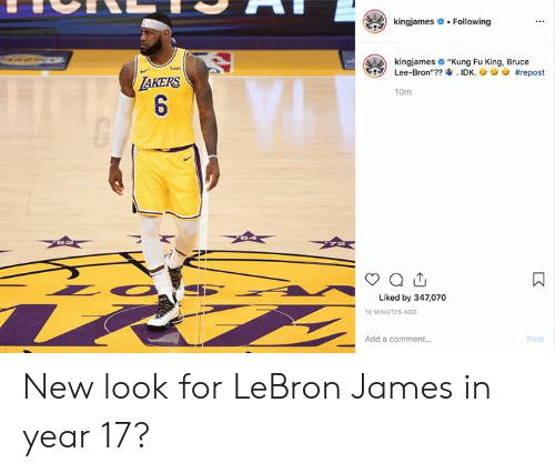 "bron: kingjames  Following  kingjames ""Kung Fu King, Bruce  Lee-Bron""?? IDK.  ish  #repost  TAKERS  6  10m  Liked by 347,070  10 MINUTES AGO  Add a comment...  Post  : New look for LeBron James in year 17?"