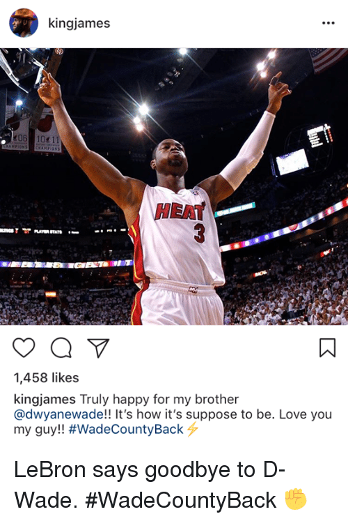 d wade: kingjames  HEAT  1,458 likes  kingjames Truly happy for my brother  @dwyanewade!! It's how it's suppose to be. Love you  my guy!! LeBron says goodbye to D-Wade. #WadeCountyBack ✊