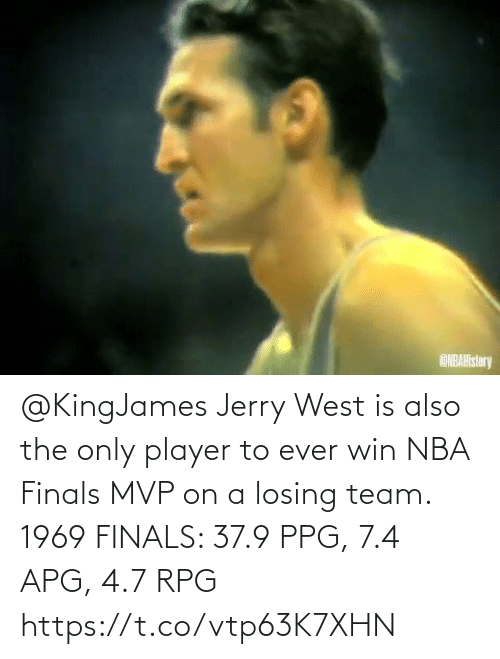 rpg: @KingJames Jerry West is also the only player to ever win NBA Finals MVP on a losing team.   1969 FINALS: 37.9 PPG, 7.4 APG, 4.7 RPG   https://t.co/vtp63K7XHN