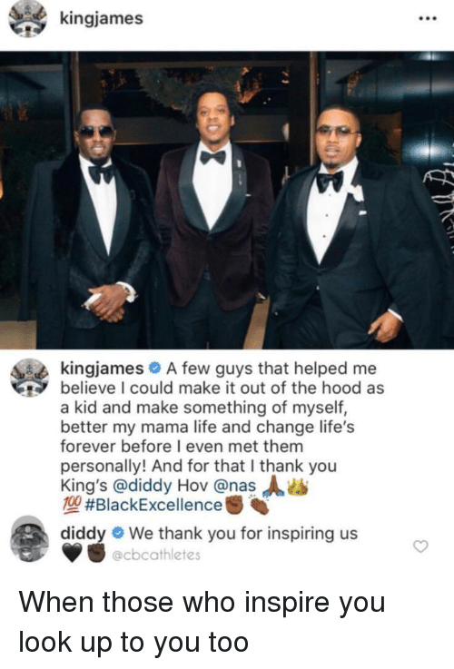 Diddy: kingjames  kingjames A few guys that helped me  believe I could make it out of the hood as  a kid and make something of myself,  better my mama life and change life's  forever before I even met them  personally! And for that I thank you  King's @diddy Hov @nas  MA #BlackExcellence  diddy  We thank you for inspiring us  @cbcathletes When those who inspire you look up to you too