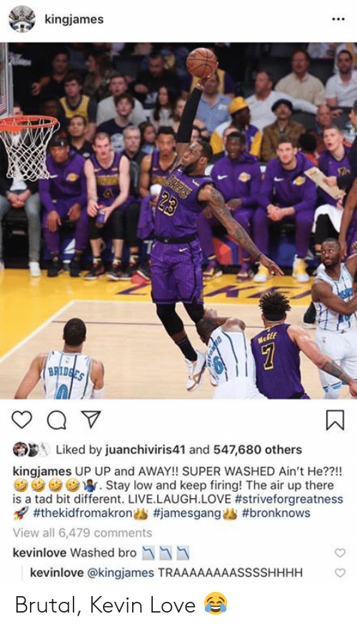 Kevin Love: kingjames  Liked by juanchiviris41 and 547,680 others  kingjames UP UP and AWAY!! SUPER WASHED Ain't He??!!  汐汐汐ウ寧. Stay low and keep firing! The air up there  is a tad bit different. LIVE.LAUGH.LOVE #striveforgreatness  x7 #thekidfromakrondS #jamesgangAb #bronknows  View all 6,479 comments  kevinlove Washed bro  kevinlove @kingjames TRAAAAAAAASSSSHHHH Brutal, Kevin Love 😂