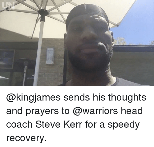 Head, Memes, and Steve Kerr: @kingjames sends his thoughts and prayers to @warriors head coach Steve Kerr for a speedy recovery.