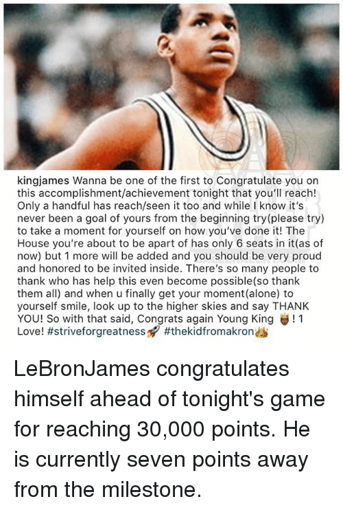 Being Alone, Love, and Memes: kingjames Wanna be one of the first to Congratulate you on  this accomplishment/achievement tonight that you'll reach!  Only a handful has reach/seen it too and while I know it's  never been a goal of yours from the beginning try(please try)  to take a moment for yourself on how you've done it! The  House you're about to be apart of has only 6 seats in it(as of  now) but 1 more will be added and you should be very proud  and honored to be invited inside. There's so many people to  thank who has help this even become possible(so thank  them all) and when u finally get your moment (alone) to  yourself smile, look up to the higher skies and say THANK  YOU! So with that said, congrats again Young King 11  Love! LeBronJames congratulates himself ahead of tonight's game for reaching 30,000 points. He is currently seven points away from the milestone.