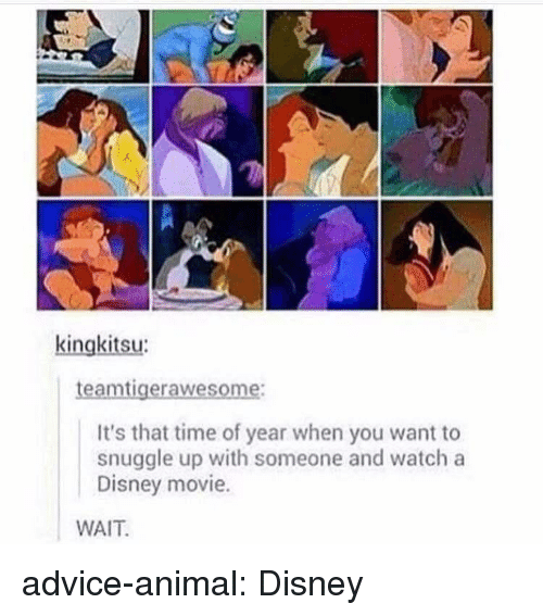 disney movie: kingkitsu  aw  It's that time of year when you want to  snuggle up with someone and watch a  Disney movie.  WAIT advice-animal:  Disney
