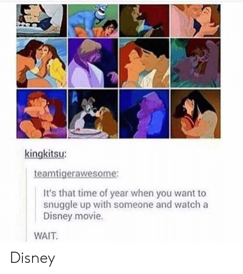 disney movie: kingkitsu  aw  It's that time of year when you want to  snuggle up with someone and watch a  Disney movie.  WAIT Disney