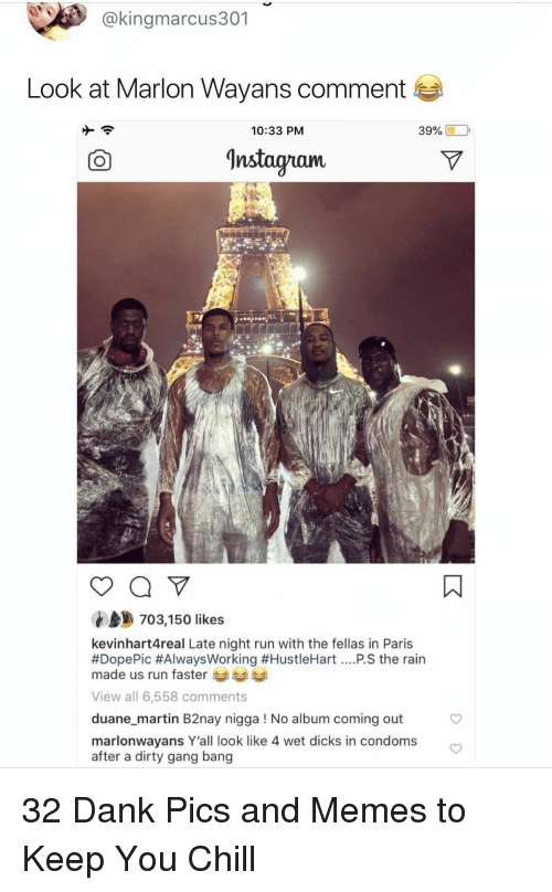 gang bang: @kingmarcus301  Look at Marlon Wayans comment  10:33 PM  39% (10,  Instagnam.  703,150 likes  kevinhart4real Late night run with the fellas in Paris  #DopePic #AlwaysWorking #HustleHart PS the rain  made us run faster  View all 6,558 comments  duane_martin B2nay nigga ! No album coming out  marlonwayans Y'all look like 4 wet dicks in condoms  after a dirty gang bang 32 Dank Pics and Memes to Keep You Chill