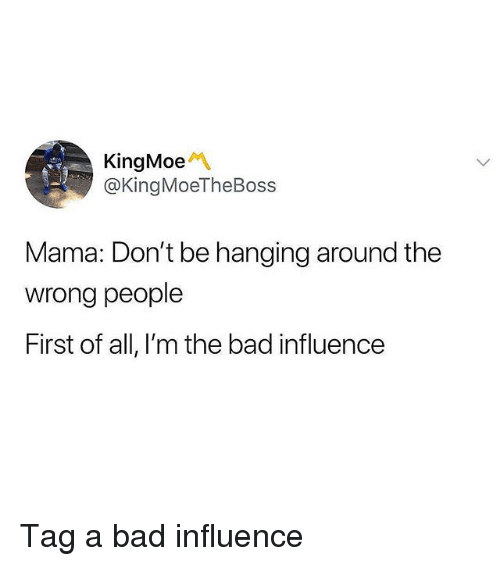 Bad, Memes, and 🤖: KingMoeM  @KingMoeTheBoss  Mama: Don't be hanging around the  wrong people  First of all, l'm the bad influence Tag a bad influence