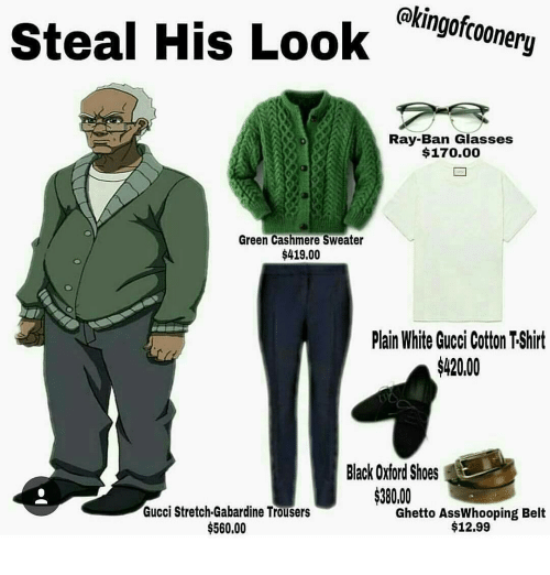 trouser: kingofcoonery  steal His Look  Ray-Ban Glasses  $170.00  Green Cashmere Sweater  $419.00  Plain White Gucci Cotton TShirt  $42000  Black Oxford Shoes  $380,00  Gucci Stretch.Gabardine Trousers  Ghetto AssWhooping Belt  $560,00  $12.99