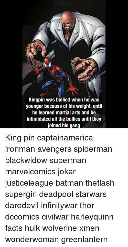 kingpin: Kingpin was bullied when he was  younger because of his weight, until  he learned martial arts and he  intimidated all the bullies until they  joined his gang King pin captainamerica ironman avengers spiderman blackwidow superman marvelcomics joker justiceleague batman theflash supergirl deadpool starwars daredevil infinitywar thor dccomics civilwar harleyquinn facts hulk wolverine xmen wonderwoman greenlantern