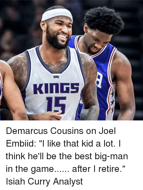"DeMarcus Cousins, Memes, and The Game: KINGS  15 Demarcus Cousins on Joel Embiid:  ""I like that kid a lot. I think he'll be the best big-man in the game...... after I retire.""  Isiah Curry Analyst"