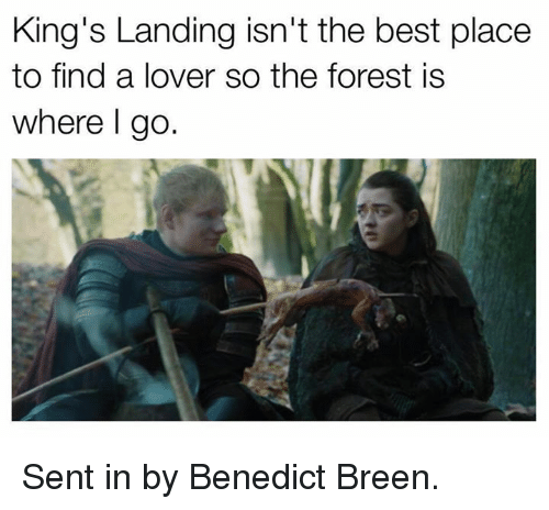 Benedicted: King's Landing isn't the best place  to find a lover so the forest is  where l go Sent in by Benedict Breen.