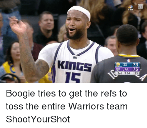 Sports, The Ref, and Boogie: KINGS  TO GS 73  SAC 75  3rd 3:34  24 Boogie tries to get the refs to toss the entire Warriors team ShootYourShot