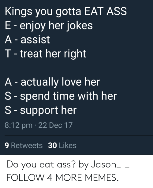 Treat Her Right: Kings you gotta EAT ASS  E-enjoy her jokes  A-assist  T-treat her right  A-actually love her  S-spend time with her  S-support her  8:12 pm 22 Dec 17  30 Likes  9 Retweets Do you eat ass? by Jason_-_- FOLLOW 4 MORE MEMES.