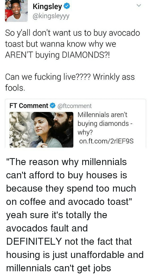 """Ass, Definitely, and Fucking: Kingsley  @kingsley yy  So all don't want us to buy avocado  toast but wanna know why we  AREN'T buying DIAMONDS?!  Can we fucking live???? Wrinkly ass  fools.  FT Comment @ftcomment  Millennials aren't  buying diamonds  why?  on ft.com/2rlEF9S """"The reason why millennials can't afford to buy houses is because they spend too much on coffee and avocado toast"""" yeah sure it's totally the avocados fault and DEFINITELY not the fact that housing is just unaffordable and millennials can't get jobs"""