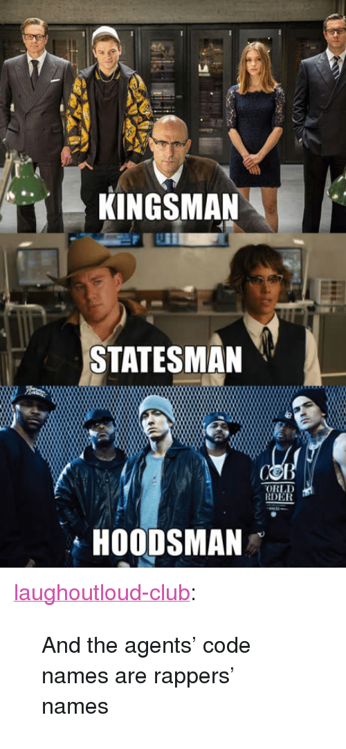 "kingsman: KINGSMAN  STATESMAN  ORLD  RDER  HOODSMAN <p><a href=""http://laughoutloud-club.tumblr.com/post/165854154773/and-the-agents-code-names-are-rappers-names"" class=""tumblr_blog"">laughoutloud-club</a>:</p>  <blockquote><p>And the agents' code names are rappers' names</p></blockquote>"