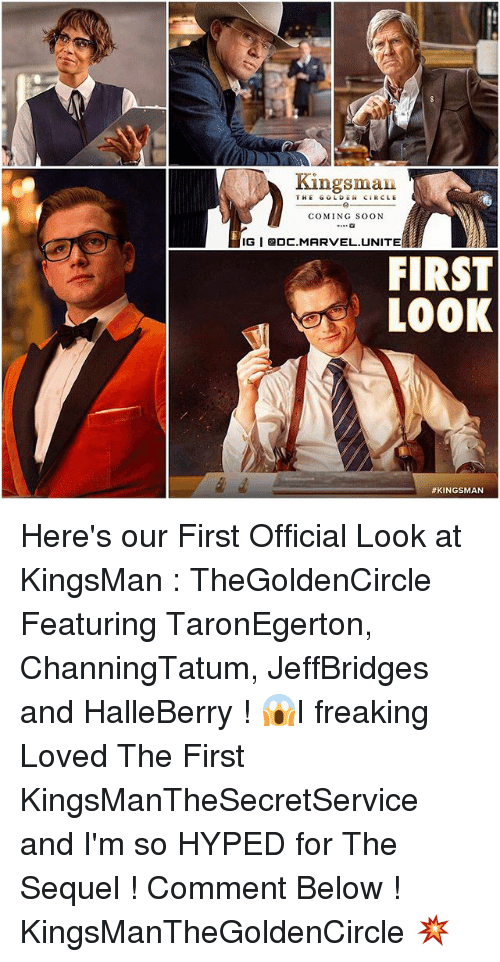 Memes, Soon..., and Marvel: Kingsman  THE GOLD Ci RCLE  COMING SOON  IGI DC.MARVEL UNITE  FIRST  LOOK  Here's our First Official Look at KingsMan : TheGoldenCircle Featuring TaronEgerton, ChanningTatum, JeffBridges and HalleBerry ! 😱I freaking Loved The First KingsManTheSecretService and I'm so HYPED for The Sequel ! Comment Below ! KingsManTheGoldenCircle 💥