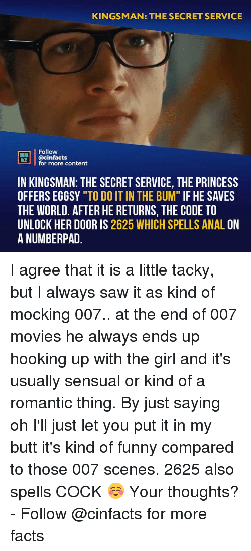 "tacky: KINGSMAN: THE SECRET SERVICE  Follow  CINEMA  FACTS  @cinfacts  for more content  IN KINGSMAN: THE SECRET SERVICE, THE PRINCESS  OFFERS EGGSY ""TO DO IT IN THE BUM"" IF HE SAVES  THE WORLD. AFTER HE RETURNS, THE CODE TO  UNLOCK HER DOOR IS 2625 WHICH SPELLS ANAL ON  A NUMBERPAD I agree that it is a little tacky, but I always saw it as kind of mocking 007.. at the end of 007 movies he always ends up hooking up with the girl and it's usually sensual or kind of a romantic thing. By just saying oh I'll just let you put it in my butt it's kind of funny compared to those 007 scenes. 2625 also spells COCK ☺️ Your thoughts? - Follow @cinfacts for more facts"