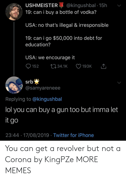 revolver: @kingushbal 15h  19: can i buy a bottle of vodka?  USHMEISTER  USA: no that's illegal & irresponsible  19: can i go $50,000 into debt for  education?  USA: we encourage it  152  L34.1K  193K  *  @samyareneee  srb  Replying to @kingushbal  lol you can buy a gun too but imma let  it go  23:44 17/08/2019 Twitter for iPhone You can get a revolver but not a Corona by KingPZe MORE MEMES