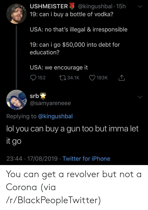 revolver: @kingushbal 15h  19: can i buy a bottle of vodka?  USHMEISTER  USA: no that's illegal & irresponsible  19: can i go $50,000 into debt for  education?  USA: we encourage it  152  L34.1K  193K  *  @samyareneee  srb  Replying to @kingushbal  lol you can buy a gun too but imma let  it go  23:44 17/08/2019 Twitter for iPhone You can get a revolver but not a Corona (via /r/BlackPeopleTwitter)