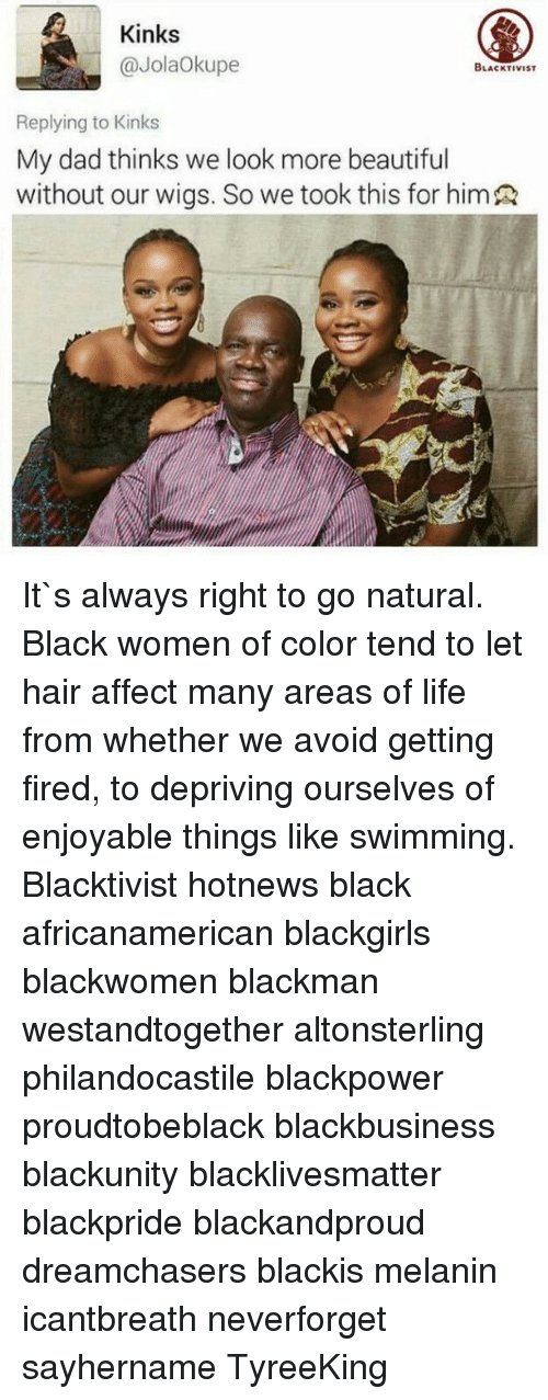 Memes, Affect, and Black Women: Kinks  @JolaOkupe  BLACKTIVIST  Replying to Kinks  My dad thinks we look more beautiful  without our wigs. So we took this for himR It`s always right to go natural. Black women of color tend to let hair affect many areas of life from whether we avoid getting fired, to depriving ourselves of enjoyable things like swimming. Blacktivist hotnews black africanamerican blackgirls blackwomen blackman westandtogether altonsterling philandocastile blackpower proudtobeblack blackbusiness blackunity blacklivesmatter blackpride blackandproud dreamchasers blackis melanin icantbreath neverforget sayhername TyreeKing