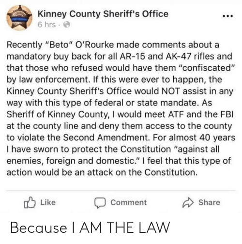 "I Am The Law: Kinney County Sheriff's Office  6 hrs  Recently ""Beto"" O'Rourke made comments about a  mandatory buy back for all AR-15 and AK-47 rifles and  that those who refused would have them ""confiscated""  by law enforcement. If this were ever to happen, the  Kinney County Sheriff's Office would NOT assist in any  way with this type of federal or state mandate. As  Sheriff of Kinney County, I would meet ATF and the FBI  at the county line and deny them access to the county  to violate the Second Amendment. For almost 40 years  I have sworn to protect the Constitution ""against all  enemies, foreign and domestic."" 