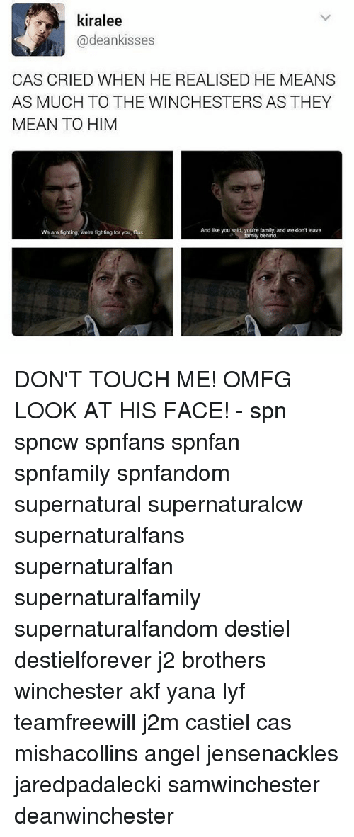 Family, Memes, and Angel: kiralee  @deankisses  CAS CRIED WHEN HE REALISED HE MEANS  AS MUCH TO THE WINCHESTERS AS THEY  MEAN TO HIM  And like you said, you're family, and we don't leave  We are fighting, we're fighting for your  Gas  family behind. DON'T TOUCH ME! OMFG LOOK AT HIS FACE! - spn spncw spnfans spnfan spnfamily spnfandom supernatural supernaturalcw supernaturalfans supernaturalfan supernaturalfamily supernaturalfandom destiel destielforever j2 brothers winchester akf yana lyf teamfreewill j2m castiel cas mishacollins angel jensenackles jaredpadalecki samwinchester deanwinchester