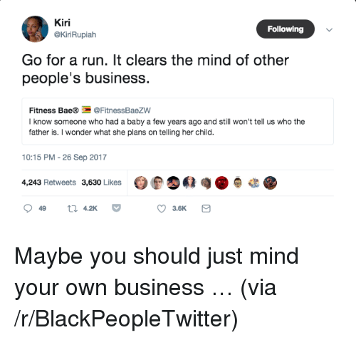 Bae, Blackpeopletwitter, and Run: Kiri  @KiriRupialh  Following  Go for a run. It clears the mind of other  people's business.  Fitness Bae®@FitnessBaezW  I know someone who had a baby a few years ago and still won't tell us who the  father is. I wonder what she plans on telling her child.  10:15 PM -26 Sep 2017  4,243 Retweets 3,630 Likes  t 42K  3.6K <p>Maybe you should just mind your own business … (via /r/BlackPeopleTwitter)</p>