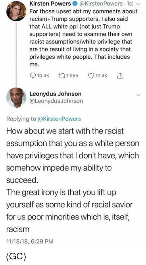Minorities: Kirsten Powers@KirstenPowers 1d  For those upset abt my comments about  racism+Trump supporters, I also said  that ALL white ppl (not just Trump  supporters) need to examine their own  racist assumptions/white privilege that  are the result of living in a society that  privileges white people. That includes  me.  10.4K 65 10.4K  Leonydus Johnson  @LeonydusJohnson  Replying to @KirstenPowers  How about we start with the racist  assumption that you as a white person  have privileges that I don't have, which  somehow impede my ability to  succeed  The great irony is that you lift up  yourself as some kind of racial savior  for us poor minorities which is, itself,  racism  11/18/18, 6:29 PM (GC)