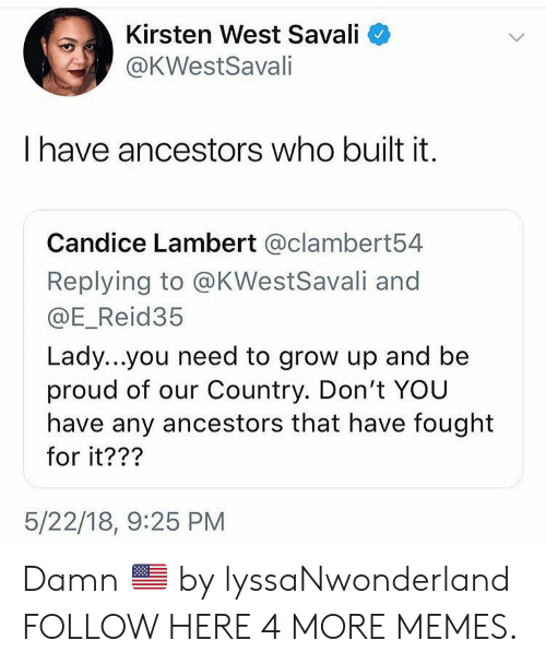 lambert: Kirsten West Savali  @KWestSavali  have ancestors who built it.  Candice Lambert @clambert54  Replying to @KWestSavali and  @E_Reid35  Lady...you need to grow up and be  proud of our Country. Don't YOU  have any ancestors that have fought  for it???  5/22/18, 9:25 PM Damn 🇺🇸 by lyssaNwonderland FOLLOW HERE 4 MORE MEMES.