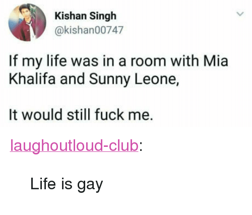 """sunny leone: Kishan Singh  @kishan00747  If my life was in a room with Mia  Khalifa and Sunny Leone,  It would still fuck me. <p><a href=""""http://laughoutloud-club.tumblr.com/post/166068866327/life-is-gay"""" class=""""tumblr_blog"""">laughoutloud-club</a>:</p>  <blockquote><p>Life is gay</p></blockquote>"""