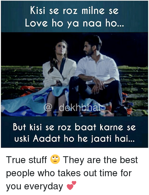 Roz: Kisi se roz milne se  Love ho ya naa ho..  hbha  But kisi se roz baat karne se  Uski Aadat ho he jaati hai... True stuff 🙄 They are the best people who takes out time for you everyday 💕