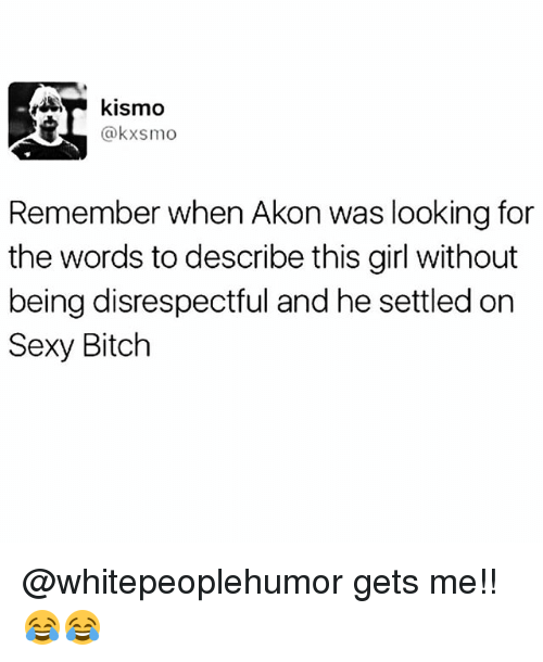 Akon, Bitch, and Memes: kismo  @kxsmo  Remember when Akon was looking for  the words to describe this girl without  being disrespectful and he settled on  Sexy Bitch @whitepeoplehumor gets me!! 😂😂