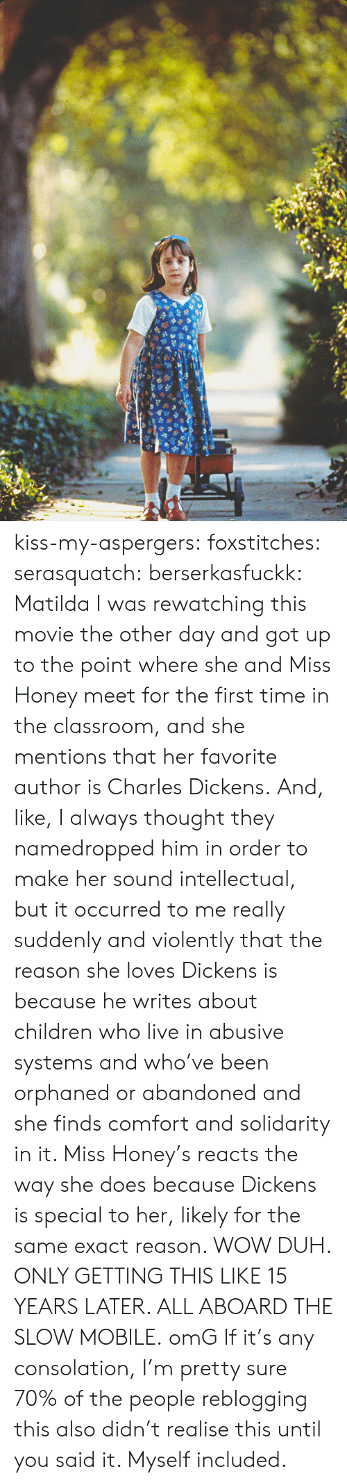 Matilda: kiss-my-aspergers:  foxstitches:  serasquatch:  berserkasfuckk:  Matilda  I was rewatching this movie the other day and got up to the point where she and Miss Honey meet for the first time in the classroom, and she mentions that her favorite author is Charles Dickens. And, like, I always thought they namedropped him in order to make her sound intellectual, but it occurred to me really suddenly and violently that the reason she loves Dickens is because he writes about children who live in abusive systems and who've been orphaned or abandoned and she finds comfort and solidarity in it. Miss Honey's reacts the way she does because Dickens is special to her, likely for the same exact reason. WOW DUH. ONLY GETTING THIS LIKE 15 YEARS LATER. ALL ABOARD THE SLOW MOBILE.  omG  If it's any consolation, I'm pretty sure 70% of the people reblogging this also didn't realise this until you said it. Myself included.