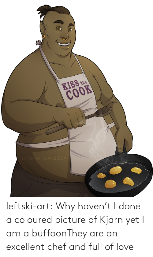 Excellent: KISS the  COOK  LEFTSKI ART.TUMBLR.COM leftski-art:  Why haven't I done a coloured picture of Kjarn yet I am a buffoonThey are an excellent chef and full of love