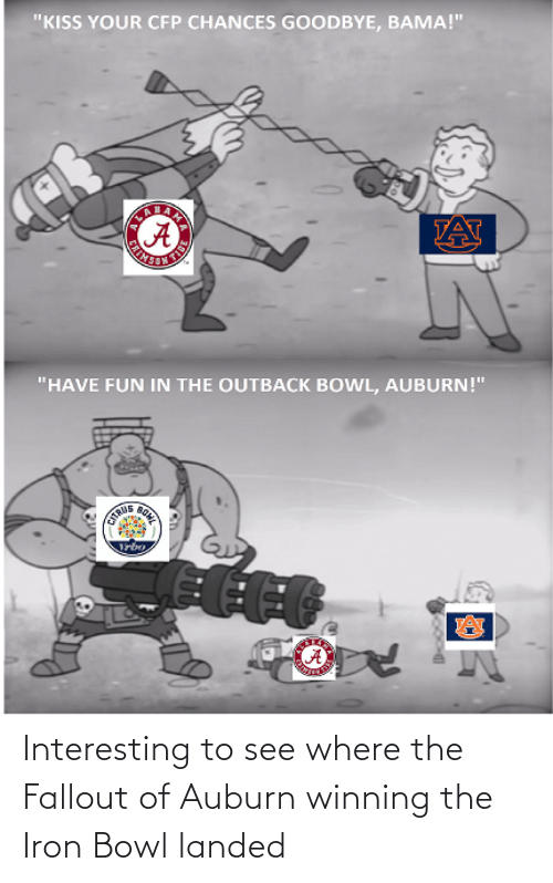 """iron bowl: """"KISS YOUR CFP CHANCES GOODBYE, BAMA!""""  TAT  """"HAVE FUN IN THE OUTBACK BOWL, AUBURN!""""  BOHE  STRUS Interesting to see where the Fallout of Auburn winning the Iron Bowl landed"""