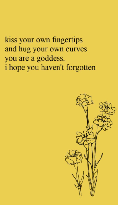 Curves: kiss your own fingertips  and hug your own curves  you are a goddess.  i hope you haven't forgotten