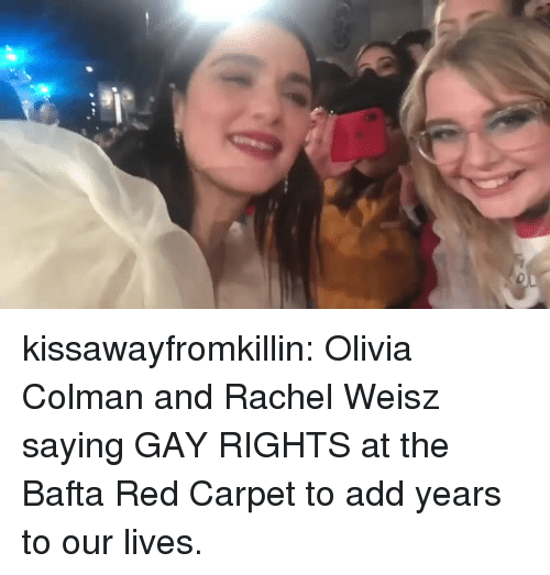 Red Carpet: kissawayfromkillin:  Olivia Colman and Rachel Weisz saying GAY RIGHTS at the Bafta Red Carpet to add years to our lives.