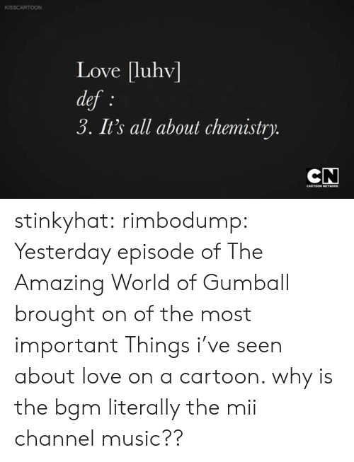 the amazing world of gumball: KISSCARTOON  Love luhv  def  3. It's all about chemistry  CARTOON stinkyhat:  rimbodump:  Yesterday episode of The Amazing World of Gumball brought on of the most important Things i've seen about love on a cartoon.   why is the bgm literally the mii channel music??