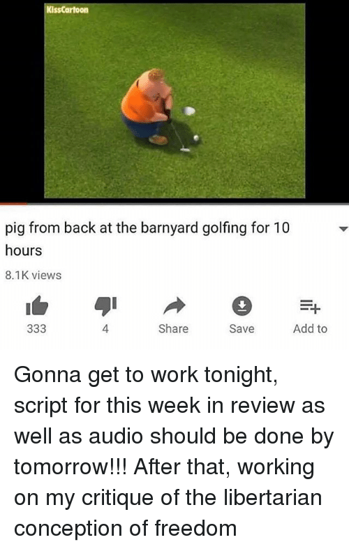 Pigly: KissCartoon  pig from back at the barnyard golfing for 10  hours  8.1K views  =다  4  Share  Save  Add to Gonna get to work tonight, script for this week in review as well as audio should be done by tomorrow!!! After that, working on my critique of the libertarian conception of freedom