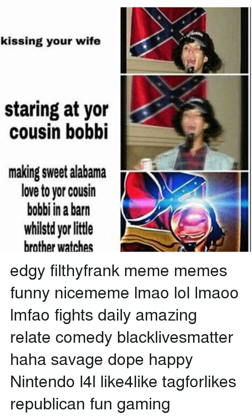 Black Lives Matter, Dope, and Funny: kissing your wife  staring at yor  cousin bobbi  making sweet alabama  T  love to yor cousin  bobbi in a barn  whilstd yorlittle  brother watches edgy filthyfrank meme memes funny nicememe lmao lol lmaoo lmfao fights daily amazing relate comedy blacklivesmatter haha savage dope happy Nintendo l4l like4like tagforlikes republican fun gaming
