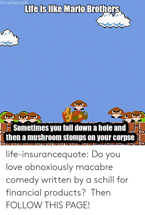 Fall: kiszkiloszki  Life is like Mario  Brothers  Sometimes you fall down a hole and  then a mushroom stomps on your corpse life-insurancequote:  Do you love obnoxiously macabre comedy written by a schill for financial products?  Then FOLLOW THIS PAGE!
