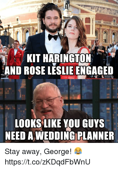 Kit Harington: KIT HARINGTON  AND ROSE LESLIE ENGAGED  100KSLIKE YOU GUYS  NEED A WEDDING PLANNER Stay away, George! 😂 https://t.co/zKDqdFbWnU
