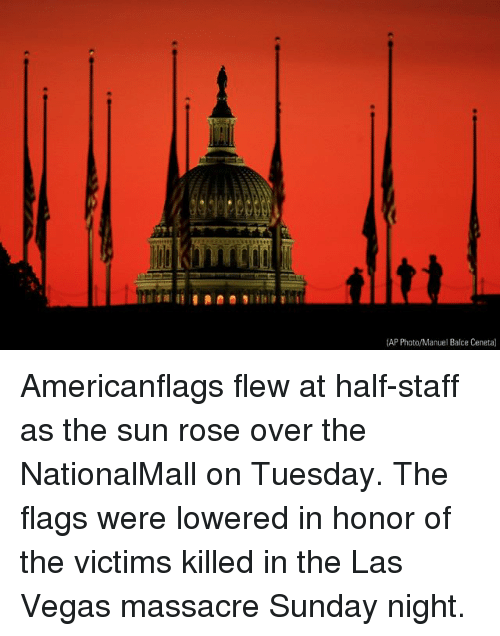 Memes, Las Vegas, and Las Vegas: KITET  (AP Photo/Manuel Balce Ceneta) Americanflags flew at half-staff as the sun rose over the NationalMall on Tuesday. The flags were lowered in honor of the victims killed in the Las Vegas massacre Sunday night.