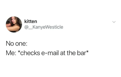 E Mail: kitten  @_KanyeWesticle  No one:  Me: *checks e-mail at the bar*